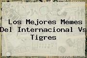 http://tecnoautos.com/wp-content/uploads/imagenes/tendencias/thumbs/los-mejores-memes-del-internacional-vs-tigres.jpg Internacional vs Tigres. Los mejores memes del Internacional vs Tigres, Enlaces, Imágenes, Videos y Tweets - http://tecnoautos.com/actualidad/internacional-vs-tigres-los-mejores-memes-del-internacional-vs-tigres/