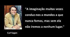 """""""A imaginação muitas vezes conduz-nos a mundos a que nunca fomos, mas sem ela não iremos a nenhum lugar."""", Carl Sagan"""
