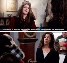 Gina: You know, in another lifetime you and I would have made a hot ass couple. Rosa: Agreed. (Brooklyn Nine-Nine)