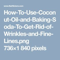How-To-Use-Coconut-Oil-and-Baking-Soda-To-Get-Rid-of-Wrinkles-and-Fine-Lines.png 736×1840 pixels