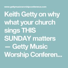 Keith Getty on why what your church sings THIS SUNDAY matters — Getty Music Worship Conference ― Sing!