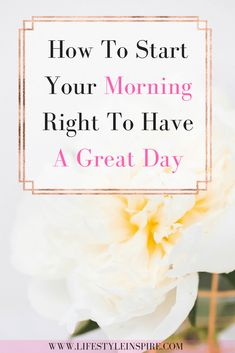 How To Start Your Morning Right To Have A Great Day - Lifestyle Inspired Enjoy Your Life, Motivation Success, Good Habits, Positive Life, Life Inspiration, Have A Great Day, Self Improvement, Self Help, Personal Development