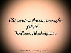 Chi semina Amore raccoglie felicità. William Shakespeare