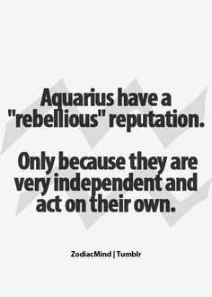 In today's society it is almost rebellious to really speak your mind or give an honest opinion.  That's what Aquarians are for.
