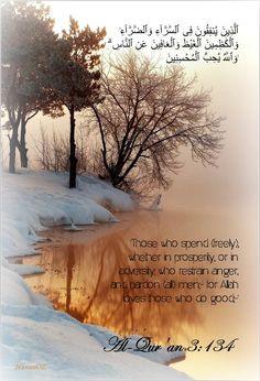 'ٱلَّذِينَ يُنفِقُونَ فِى ٱلسَّرَّآءِ وَٱلضَّرَّآءِ وَٱلْكَٰظِمِينَ ٱلْغَيْظَ وَٱلْعَافِينَ عَنِ ٱلنَّاسِ ۗ وَٱللَّهُ يُحِبُّ ٱلْمُحْسِنِينَ' Al-Qur'an (3:134)