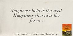 Happiness held is the seed. Happiness shared is the flower. - A Farmers' Almanac Philosofact