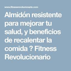 Almidón resistente para mejorar tu salud, y beneficios de recalentar la comida ⋆ Fitness Revolucionario