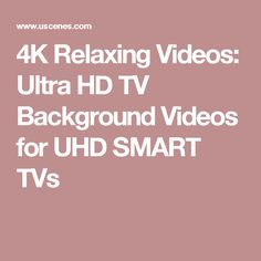 4K Relaxing Videos: Ultra HD TV Background Videos for UHD SMART TVs