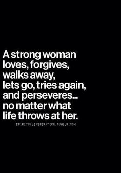 A strong woman loves, forgives, walks away, lets go...