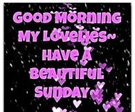 Good Morning My Lovelies, Have A Beautiful Sunday