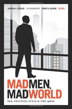 Mad Men, Mad World: Sex, Politics, Style, and the 1960s: Lauren M. E. Goodlad, Lilya Kaganovsky, Robert A. Rushing: UConn access.