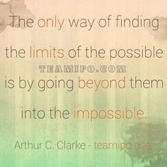 The only way of finding the limits of the possible is by going beyond them into the impossible. –Arthur C. Clarke - teamipo.com
