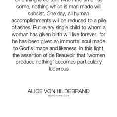 """Alice von Hildebrand - """"One thing is certain: When the time has come, nothing which is man made will subsist...."""". soul, mothers, feminism, creation, motherhood, catholicism, catholic, feminists"""