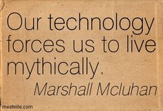 Marshall Mcluhan: Our technology forces us to live mythically. Marshall Mcluhan, Postmodernism, Quotes To Live By, Author, Technology, Words, Ideas, Tech, Quote Life