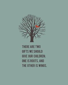 """There are two gifts we should give our children; One is roots, And the other is wings."""