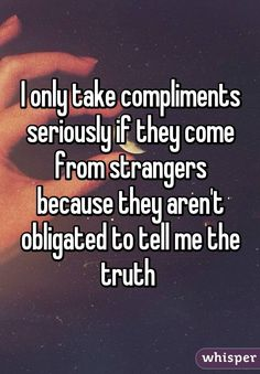 I only take compliments seriously if they come from strangers because they aren't obligated to tell me the truth