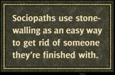 Sociopaths use stonewalling as an easy way to get rid of someone they're finished with.