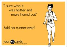 """I sure wish it was hotter and more humid out."" Said no runner ever!"