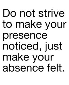 Do not strive to make your presence noticed, just make your absence felt.