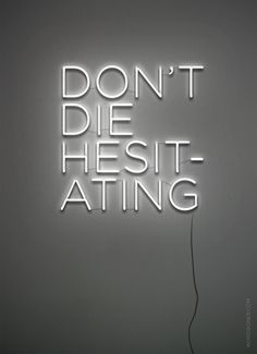 don't die hesitating.
