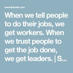 When we tell people to do their jobs, we get workers. When we trust people to get the job done, we get leaders.   Simon Sinek   LinkedIn