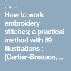 How to work embroidery stitches; a practical method with 69 illustrations : [Cartier-Bresson, Mme. ] [from old catalog] : Free Download & Streaming : Internet Archive