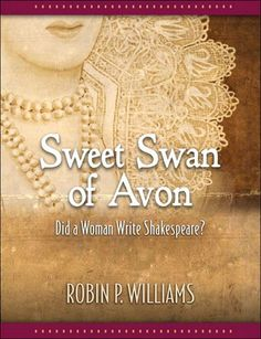 """""""Sweet Swan of Avon"""" by scholar Robin Williams presents irrefutable evidence that Mary Sidney Herbert, Countess of Pembroke, wrote the plays and sonnets attributed to the man called William Shakespeare. The times prevented this well-educated member of a prominent literary circle from admitting that she wrote the Shakespeare oeuvre. This book is by far the best evidence I've seen that Mary Sidney Herbert was indeed the actual author. Only Mary Sidney Herbert fits the mold perfectly."""