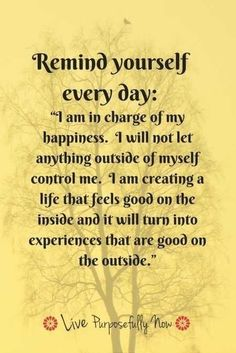 Remind yourself every day: I am in charge of my happiness. I will not let anything outside of myself control me. I am creating a life that feels good on the inside and it will turn into experiences that are good on the outside.