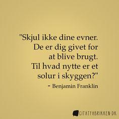 """""""Skjul ikke dine evner. De er dig givet for at blive brugt. Til hvad nytte er et solur i skyggen?"""" - Benjamin Franklin http://citatfabrikken.dk/citat/benjamin-franklin/2055/"""