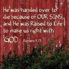 """He was handed over to die because of our sins and was raised to life to make us right with God.""  ROMANS 4:25"