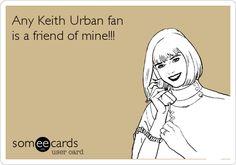 Any Keith Urban fan is a friend of mine!!!