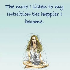 The more I listen to my intuition the happier I become. Gabrielle Bernstein