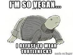 I'm so vegan, I refuse to wear turtlenecks! :)