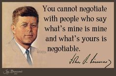 """""""You cannot negotiate with people who say what's mine is mine and what's yours is negotiable."""" Pres. John F. Kennedy (D)"""
