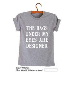 2fc4ac616 The bags under my eyes are designer Shirt T-Shirts Teenage Women Mens  Fashion Stylish