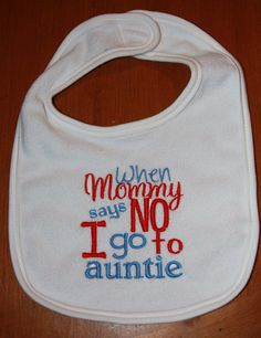 When Mommy says NO I go to auntie embroidered bib by KenaKreations, $11.00 https://www.facebook.com/Kenakreations