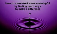 "HOW TO MAKE WORK MORE MEANINGFUL BY FINDING MORE WAYS TO MAKE A DIFFERENCE: Open the possibilities for making work more meaningful? Shift your perspective from ""what difference does my work make,"" to ""what difference can I make while I'm at work?""  #work #meaning #makeadifference"