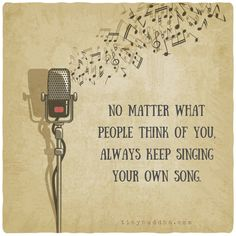 No matter what people think of you, always keep singing your own song.