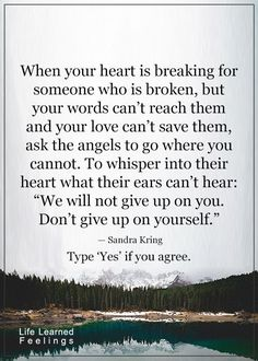 """When your heart is breaking for someone who I broken, but your words can't reach them and your love can't save them, ask the angels to go where you cannot.  To whisper in their heart what their ears can't hear:  """"We will not give up on you. Don't give up on yourself """". - Sandra Kring  #blessedwithangels"""