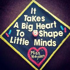 Graduation cap decoration for teacher!  It takes a big heart to shape little minds!!  Teaching, teacher, teach, graduate, education, graduation, college, class