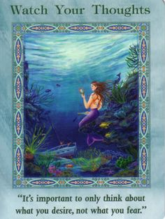 Mermaids and Dolphins Oracle Doreen Virtue . Watch your thoughts this is a sign that you only think of positive thoughts keep your vibrations high to attract what you want to manisfest if you feel drawn to negativity quickly ask your spirit team to step in to up lift your mood and clear any negitivite energy you may be carrying around