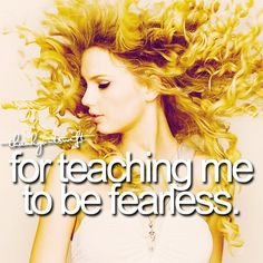 Thank you Taylor Swift for teaching be to be Fearless <3