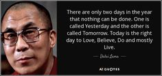 There are only two days in the year that nothing can be done. One is called Yesterday and the other is called Tomorrow. Today is the right day to Love, Believe, Do and mostly Live. - Dalai Lama