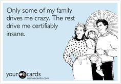 Only some of my family drives me crazy. The rest drive me certifiably insane. So true!