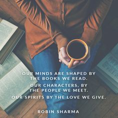 Our minds are shaped by the books we read. Our characters, by the people we meet. Our spirits by the love we give.