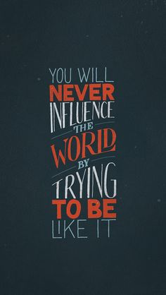 You will never influence the world by trying to be like it.