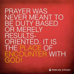 Prayer was never meant to be duty based or merely results-oriented. It is the place of encounter with God.