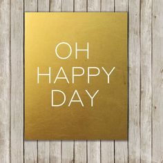 Oh Happy Day Art Printable // Metallic Gold by twomoonsandafry, $5.00