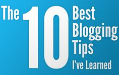 I wrote this --> The 10 Best Blogging Tips I've Learned