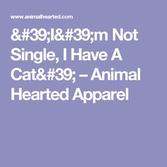 'I'm Not Single, I Have A Cat' – Animal Hearted Apparel